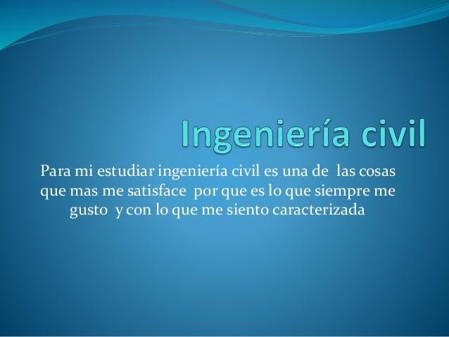 Para mi estudiar ingeniería civil es una de las cosas que mas me satisface por que es lo que siempre me gusto y con lo que...