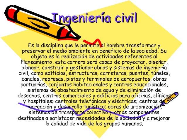 Ingeniería civil     Es la disciplina que le permite al hombre transformar y  preservar el medio ambiente en beneficio de ...