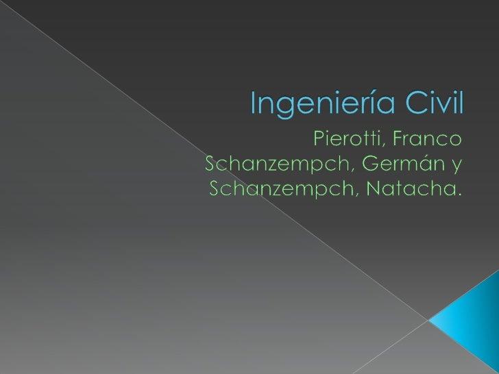 Ingeniería Civil <br />Pierotti, Franco<br />Schanzempch, Germán y <br />Schanzempch, Natacha.<br />