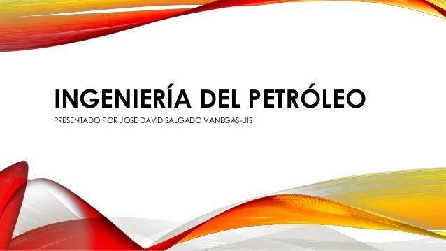 INGENIERÍA DEL PETRÓLEO PRESENTADO POR JOSE DAVID SALGADO VANEGAS-UIS