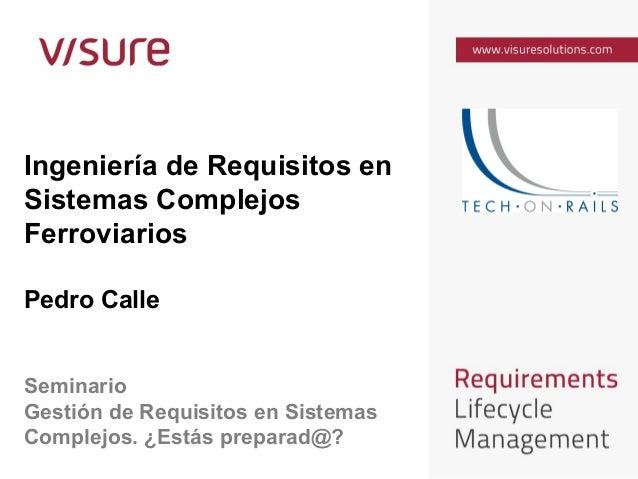 Ingeniería de Requisitos en Sistemas Complejos Ferroviarios Pedro Calle Seminario Gestión de Requisitos en Sistemas Comple...