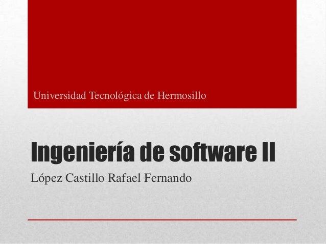 Universidad Tecnológica de Hermosillo  Ingeniería de software II López Castillo Rafael Fernando