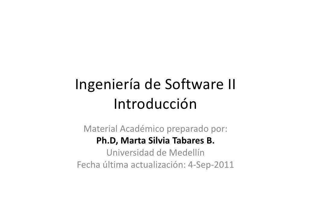Ingeniería de Software II     Introducción Material Académico preparado por:    Ph.D, Marta Silvia Tabares B.       Univer...