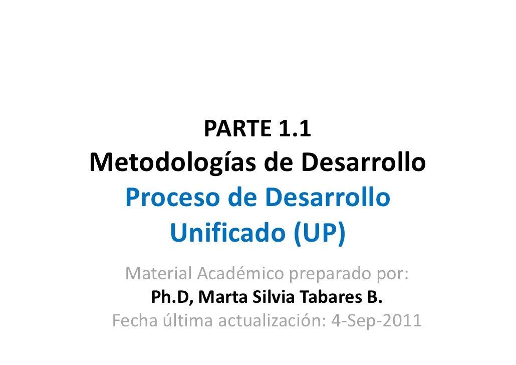 PARTE 1.1Metodologías de Desarrollo  Proceso de Desarrollo     Unificado (UP)  Material Académico preparado por:     Ph.D,...