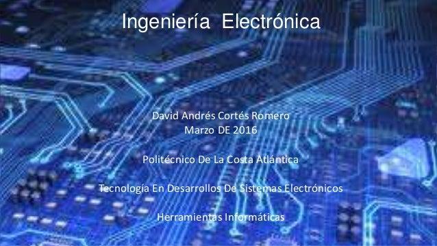 Ingeniería Electrónica David Andrés Cortés Romero Marzo DE 2016 Politécnico De La Costa Atlántica Tecnología En Desarrollo...