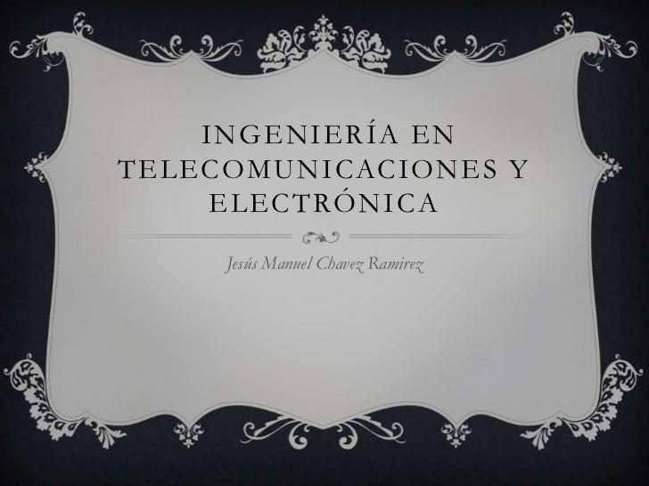 ingeniería en telecomunicaciones y electrónica<br />Jesús Manuel Chavez Ramirez<br />
