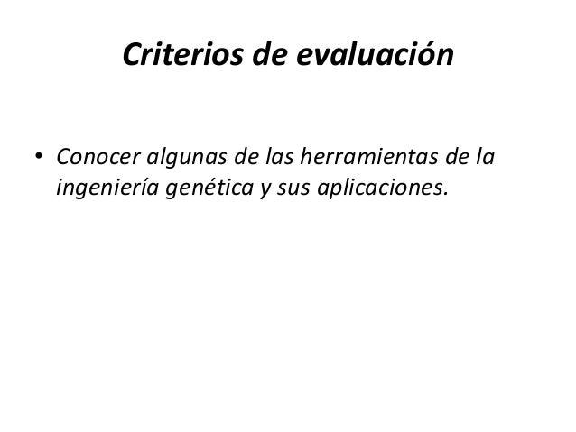 Criterios de evaluación• Conocer algunas de las herramientas de la  ingeniería genética y sus aplicaciones.