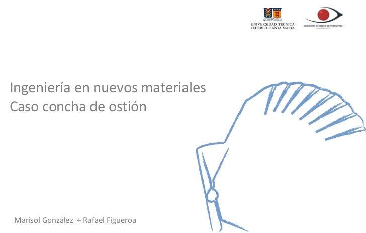 Ingeniería en nuevos materiales Caso concha de ostión  Marisol González  + Rafael Figueroa
