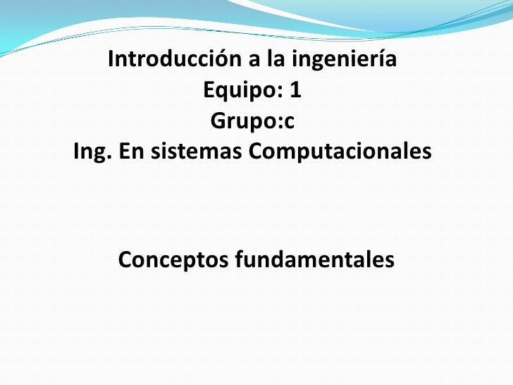 Introducción a la ingeniería<br />Equipo: 1<br />Grupo:c<br />Ing. En sistemas Computacionales<br />Conceptos fundamentale...
