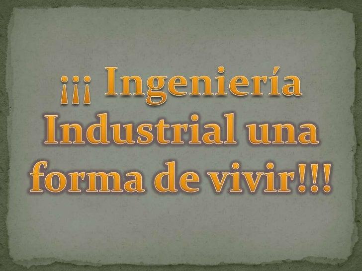 ¡¡¡ Ingeniería Industrial una forma de vivir!!!<br />