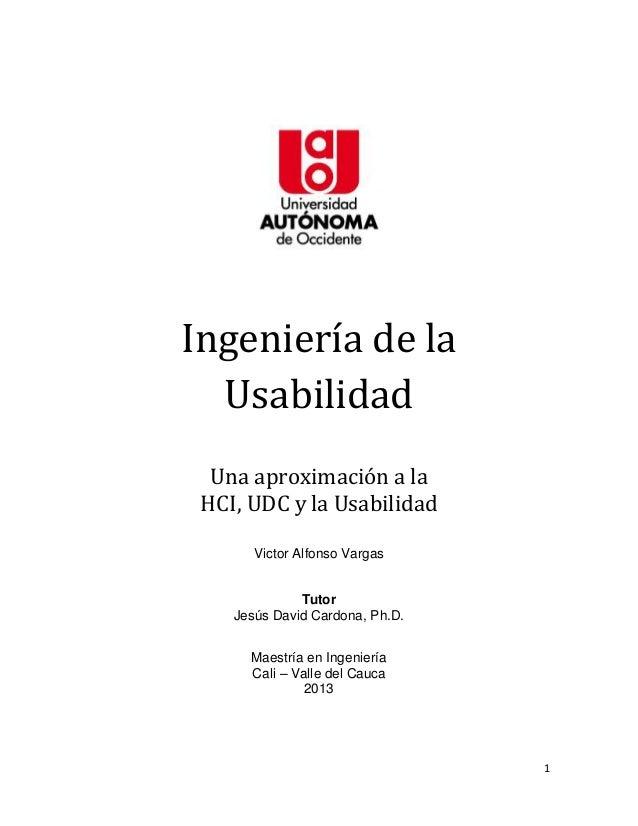1Ingeniería de laUsabilidadUna aproximación a laHCI, UDC y la UsabilidadVictor Alfonso VargasTutorJesús David Cardona, Ph....