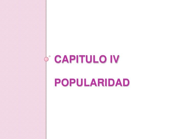 CAPITULO IVPOPULARIDAD<br />