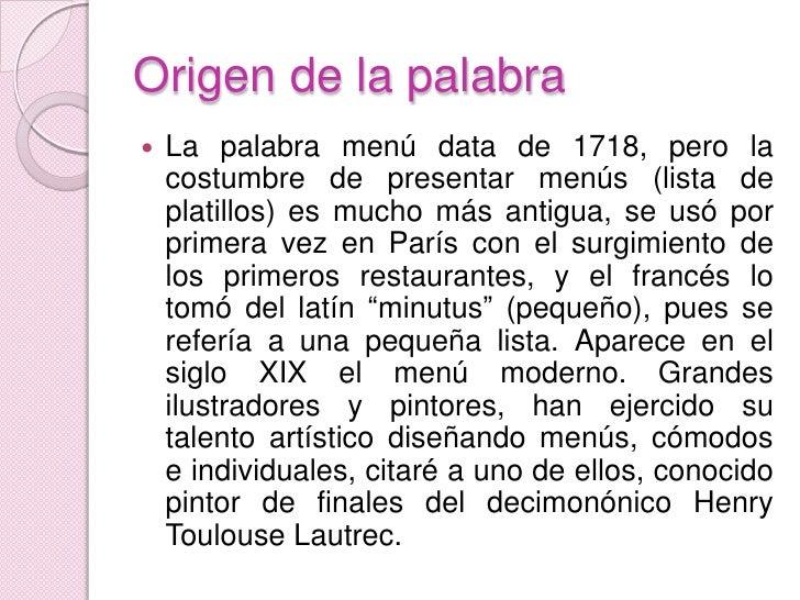 Origen de la palabra<br />La palabra menú data de 1718, pero la costumbre de presentar menús (lista de platillos) es mucho...