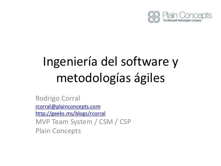 Ingeniería del software y     metodologías ágilesRodrigo Corralrcorral@plainconcepts.comhttp://geeks.ms/blogs/rcorralMVP T...