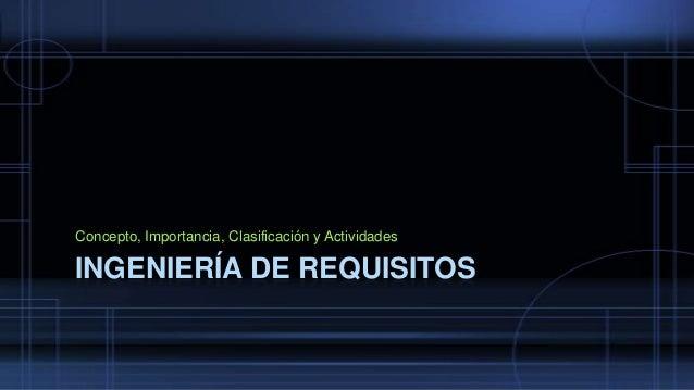 Concepto, Importancia, Clasificación y Actividades  INGENIERÍA DE REQUISITOS
