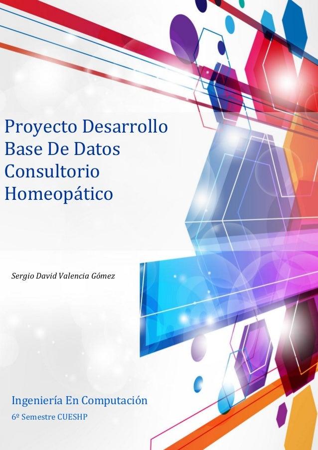 Proyecto Desarrollo Base De Datos Consultorio Homeopático Sergio David Valencia Gómez 6º Semestre CUESHP Ingeniería En Com...