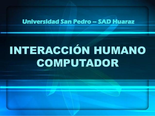 INTERACCIÓN HUMANO COMPUTADOR Universidad San Pedro – SAD Huaraz