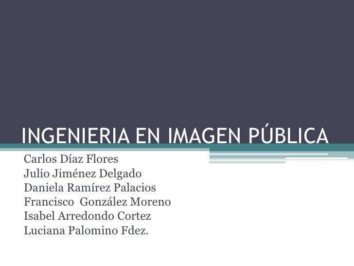 INGENIERIA EN IMAGEN PÚBLICA<br />Carlos Díaz Flores<br />Julio Jiménez Delgado<br />Daniela Ramírez Palacios<br />Francis...