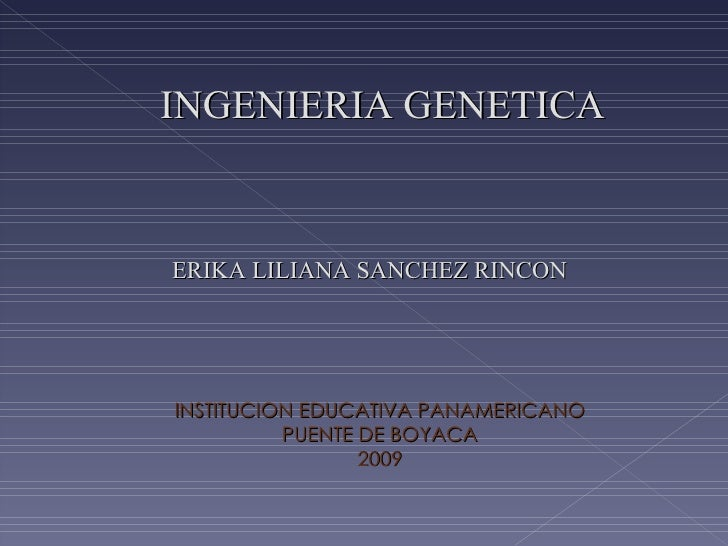 INGENIERIA GENETICA ERIKA LILIANA SANCHEZ RINCON  INSTITUCION EDUCATIVA PANAMERICANO PUENTE DE BOYACA 2009