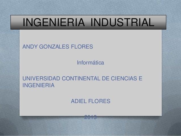 INGENIERIA INDUSTRIAL ANDY GONZALES FLORES Informática UNIVERSIDAD CONTINENTAL DE CIENCIAS E INGENIERIA ADIEL FLORES 2013