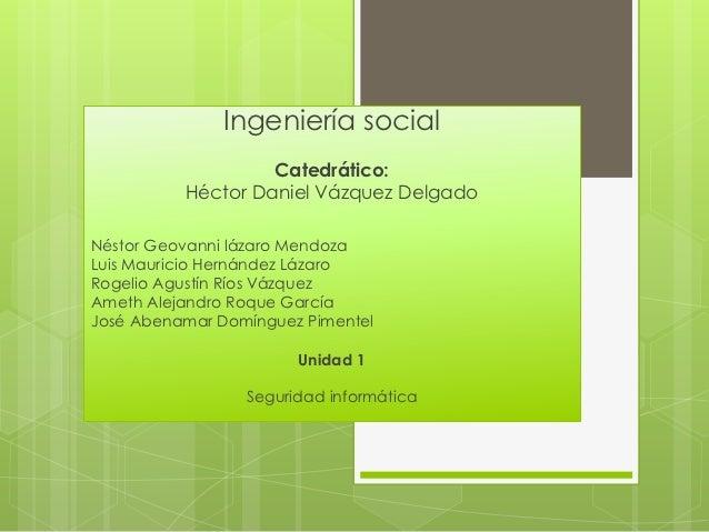 Ingeniería social                   Catedrático:          Héctor Daniel Vázquez DelgadoNéstor Geovanni lázaro MendozaLuis ...