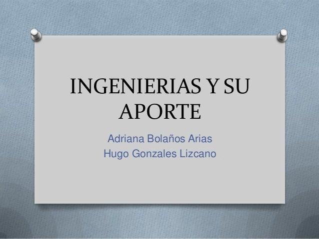 INGENIERIAS Y SU APORTE Adriana Bolaños Arias Hugo Gonzales Lizcano