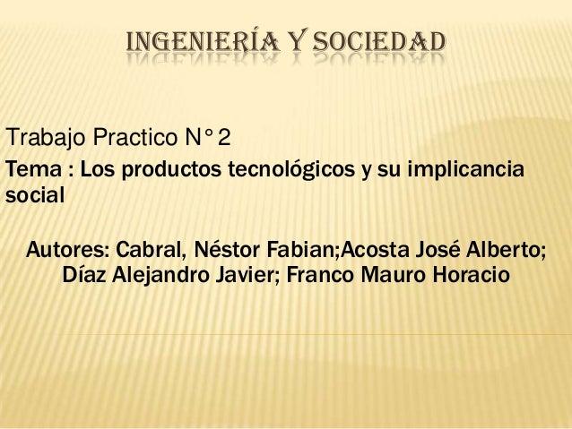INGENIERÍA Y SOCIEDADTrabajo Practico N° 2Tema : Los productos tecnológicos y su implicanciasocialAutores: Cabral, Néstor ...