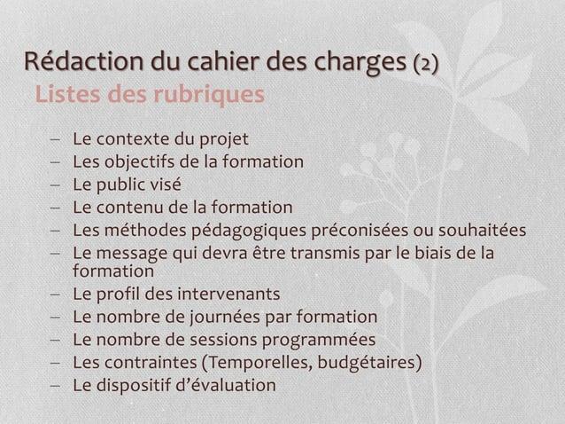 Rédaction du cahier des charges (2) Listes des rubriques  Le contexte du projet  Les objectifs de la formation  Le publ...