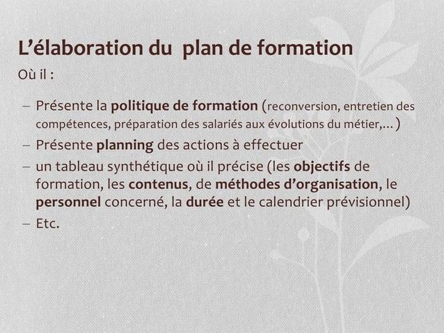 L'élaboration du plan de formation Où il :  Présente la politique de formation (reconversion, entretien des compétences, ...