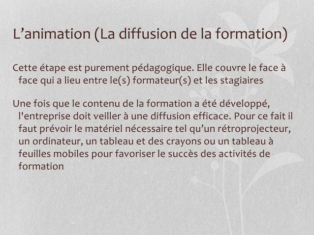 L'animation (La diffusion de la formation) Cette étape est purement pédagogique. Elle couvre le face à face qui a lieu ent...
