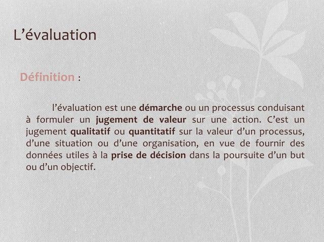 L'évaluation Définition : l'évaluation est une démarche ou un processus conduisant à formuler un jugement de valeur sur un...