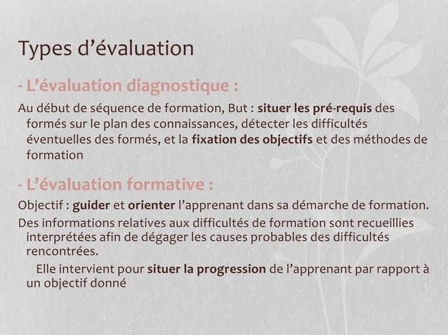 Types d'évaluation - L'évaluation diagnostique : Au début de séquence de formation, But : situer les pré-requis des formés...