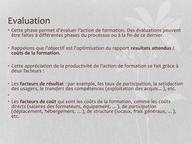 Evaluation • Cette phase permet d'évaluer l'action de formation. Des évaluations peuvent être faites à différentes phases ...