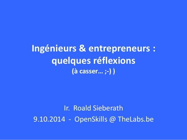 Ingénieurs & entrepreneurs :  quelques réflexions  (à casser… ;-) )  Ir. Roald Sieberath  9.10.2014 - OpenSkills @ TheLabs...