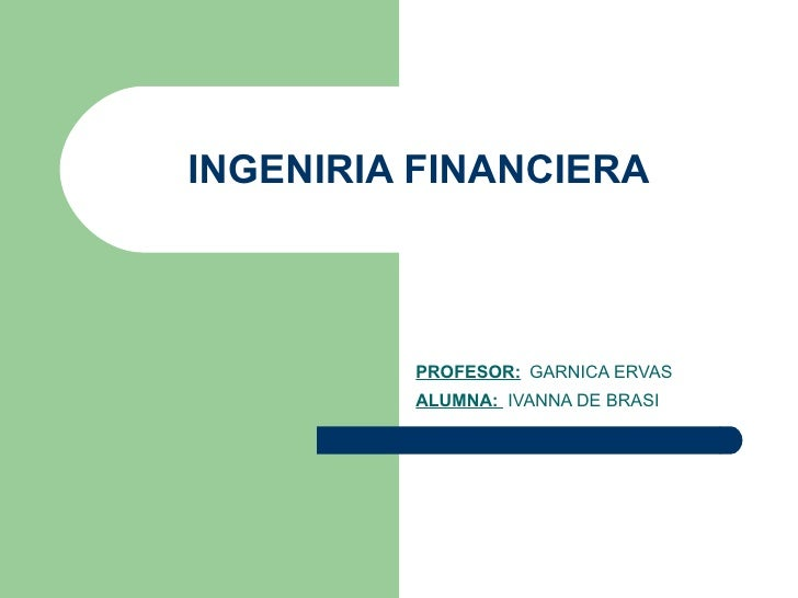 INGENIRIA FINANCIERA PROFESOR:   GARNICA ERVAS ALUMNA:  IVANNA DE BRASI