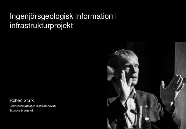Ingenjörsgeologisk information i  infrastrukturprojekt  Robert Sturk  Engineering Manager/Technical Advisor  Skanska Sveri...
