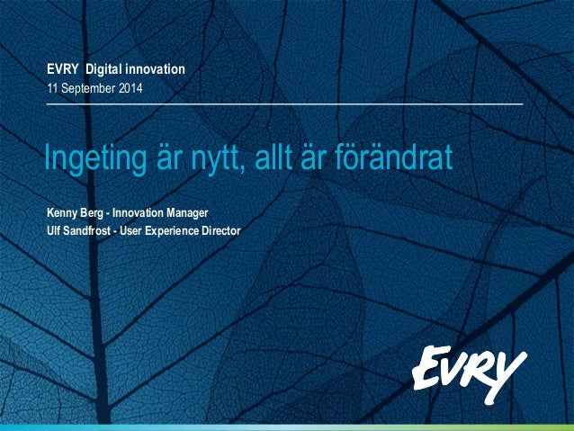 EVRY Digital innovation 11 September 2014 Kenny Berg - Innovation Manager Ulf Sandfrost - User Experience Director Ingetin...