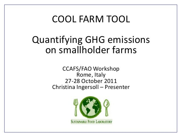 COOL FARM TOOL Quantifying GHG emissions on smallholder farms CCAFS/FAO Workshop Rome, Italy 27-28 October 2011 Christina ...