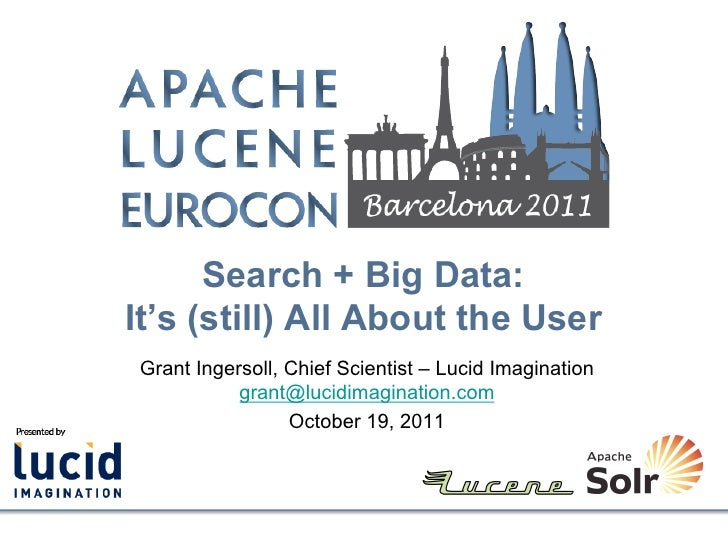 Search + Big Data:It's (still) All About the UserGrant Ingersoll, Chief Scientist – Lucid Imagination           grant@luci...