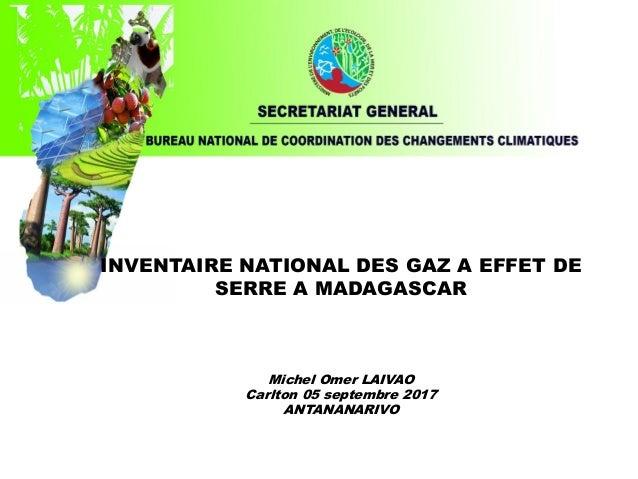 INVENTAIRE NATIONAL DES GAZ A EFFET DE SERRE A MADAGASCAR Michel Omer LAIVAO Carlton 05 septembre 2017 ANTANANARIVO