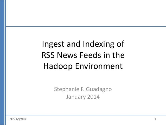 Ingest and Indexing of RSS News Feeds in the Hadoop Environment Stephanie F. Guadagno January 2014  SFG- 1/9/2014  1