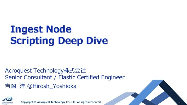 1Copyright © Acroquest Technology Co., Ltd. All rights reserved. Ingest Node Scripting Deep Dive Acroquest Technology株式会社 ...