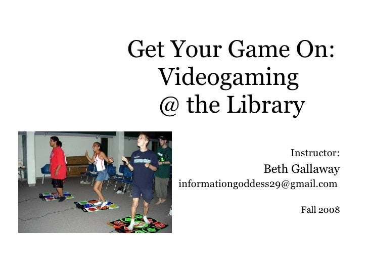 Get Your Game On: Videogaming  @ the Library Instructor: Beth Gallaway [email_address]   Fall 2008