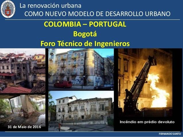 FERNANDO SANTO La renovación urbana COMO NUEVO MODELO DE DESARROLLO URBANO COLOMBIA – PORTUGAL Bogotá Foro Técnico de Inge...
