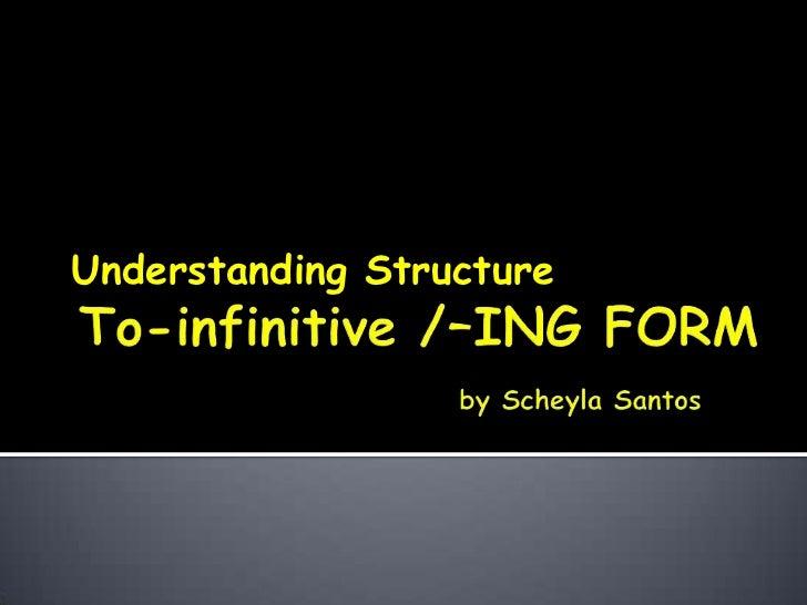 To-infinitive /-ING FORM byScheyla Santos<br />UnderstandingStructure<br />