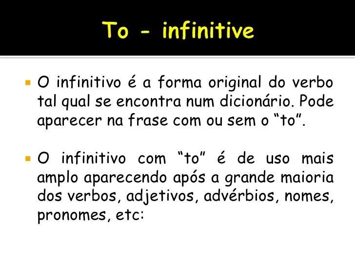 To - infinitive<br />O infinitivo é a forma original do verbo tal qual se encontra num dicionário. Pode aparecer na frase ...