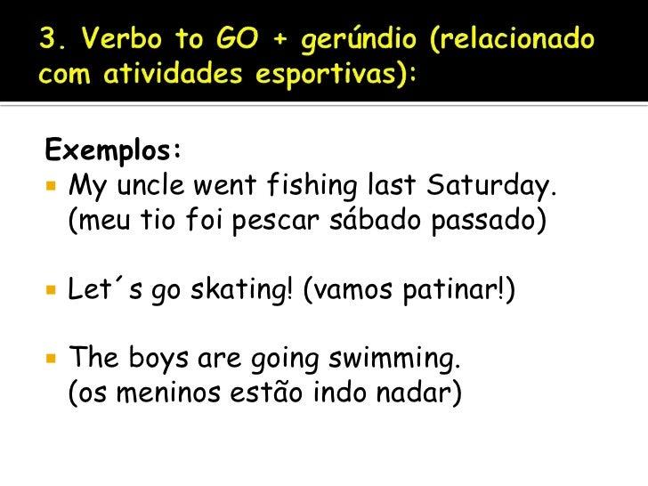3. Verbo to GO + gerúndio (relacionado com atividades esportivas):<br />Exemplos:<br />My uncle went fishing last Saturday...
