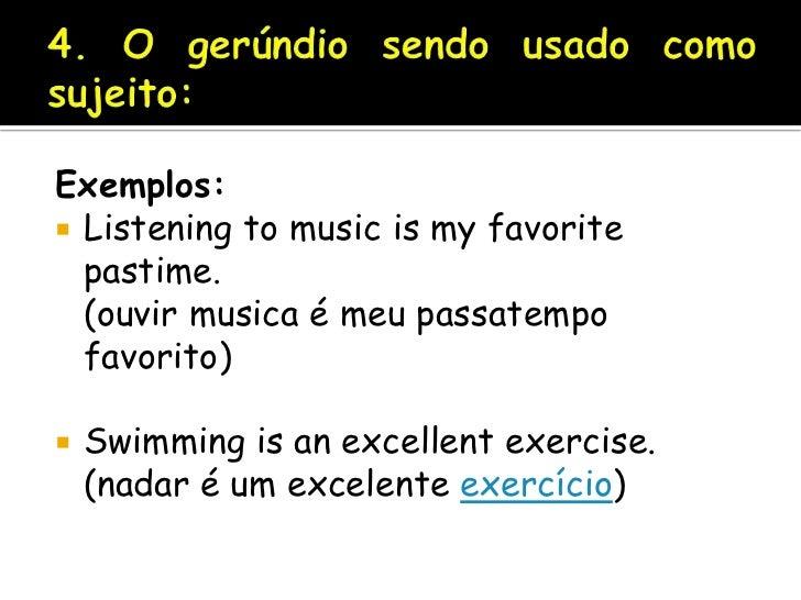 4. O gerúndio sendo usado como sujeito:<br />Exemplos:<br />Listening to music is my favorite pastime.(ouvir musica é meu ...