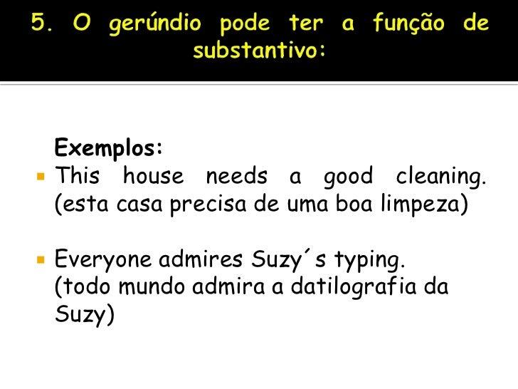 5. O gerúndio pode ter a função de substantivo:<br />Exemplos:<br />This house needs a good cleaning.(esta casa precisa de...