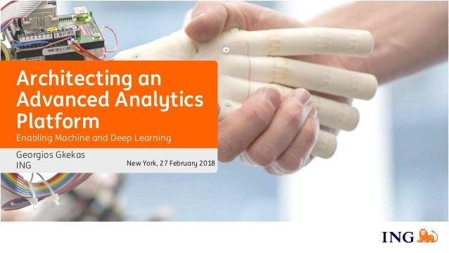Architecting an Advanced Analytics Platform Georgios Gkekas ING Enabling Machine and Deep Learning New York, 27 February 2...